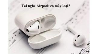 Thông tin về tất cả các loại Airpods trên thị trường hiện nay